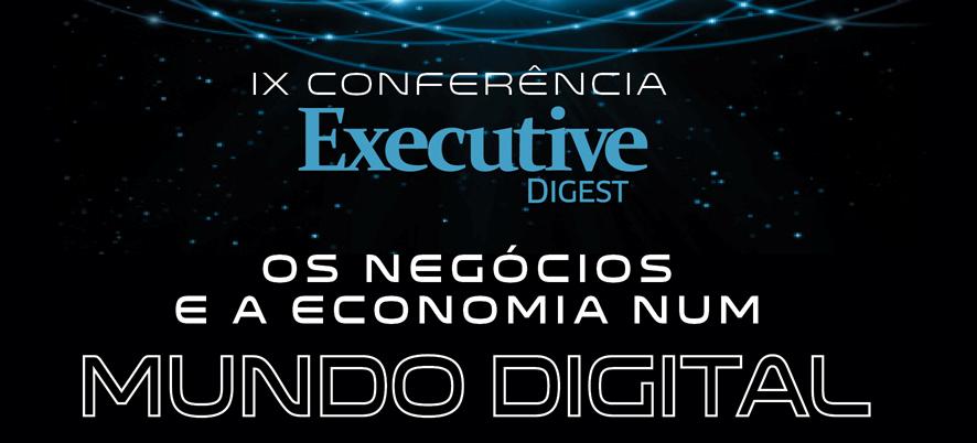 """IX Conferência Executive Digest: """"Os negócios e a economia num mundo digital"""""""